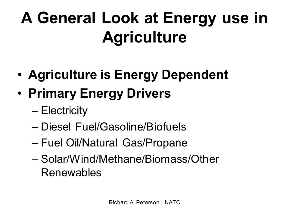 Richard A. Peterson NATC A General Look at Energy use in Agriculture Agriculture is Energy Dependent Primary Energy Drivers –Electricity –Diesel Fuel/