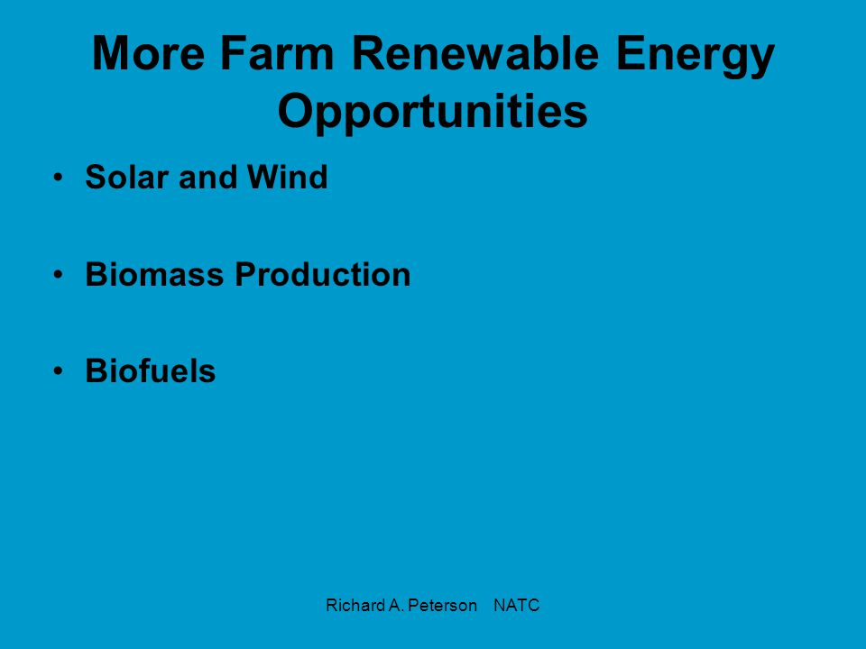 Richard A. Peterson NATC More Farm Renewable Energy Opportunities Solar and Wind Biomass Production Biofuels