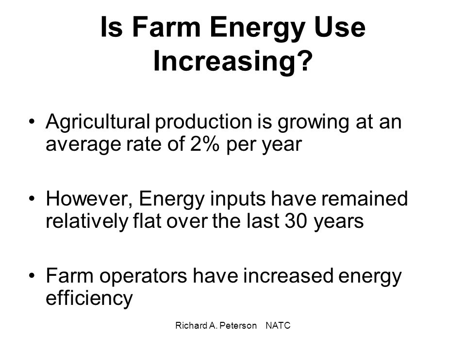 Richard A. Peterson NATC Is Farm Energy Use Increasing? Agricultural production is growing at an average rate of 2% per year However, Energy inputs ha