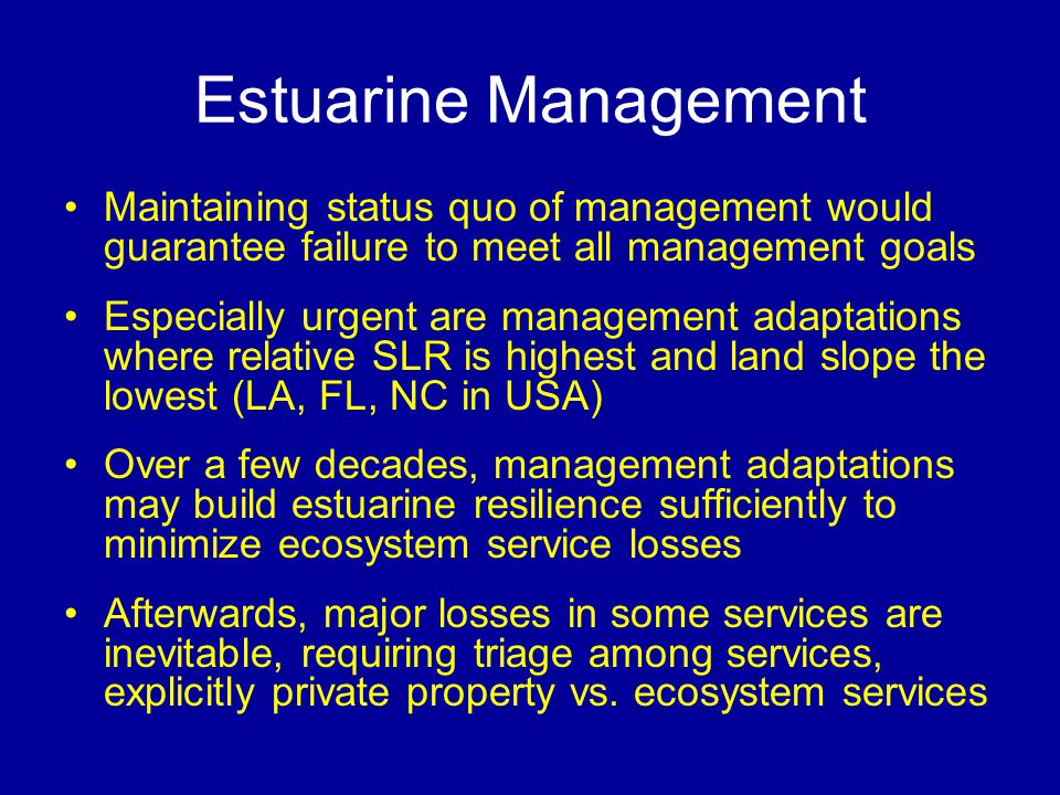 Estuarine Management Maintaining status quo of management would guarantee failure to meet all management goals Especially urgent are management adaptations where relative SLR is highest and land slope the lowest (LA, FL, NC in USA) Over a few decades, management adaptations may build estuarine resilience sufficiently to minimize ecosystem service losses Afterwards, major losses in some services are inevitable, requiring triage among services, explicitly private property vs.