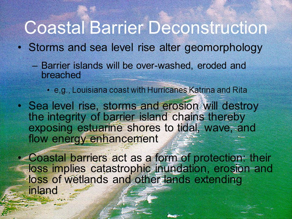 Coastal Barrier Deconstruction Storms and sea level rise alter geomorphology –Barrier islands will be over-washed, eroded and breached e,g., Louisiana