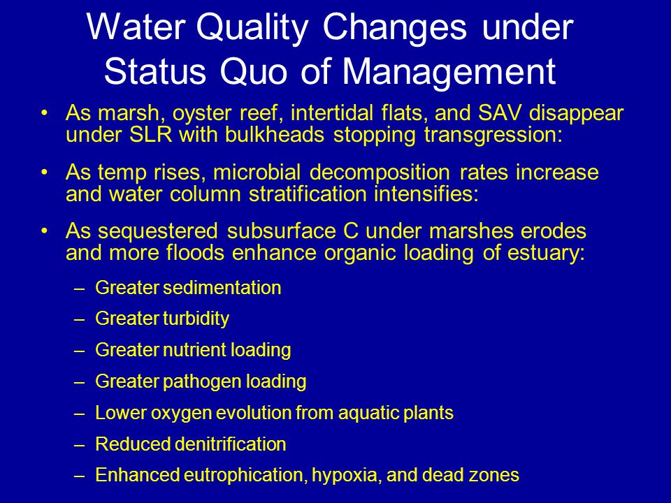 Water Quality Changes under Status Quo of Management As marsh, oyster reef, intertidal flats, and SAV disappear under SLR with bulkheads stopping transgression: As temp rises, microbial decomposition rates increase and water column stratification intensifies: As sequestered subsurface C under marshes erodes and more floods enhance organic loading of estuary: –Greater sedimentation –Greater turbidity –Greater nutrient loading –Greater pathogen loading –Lower oxygen evolution from aquatic plants –Reduced denitrification –Enhanced eutrophication, hypoxia, and dead zones