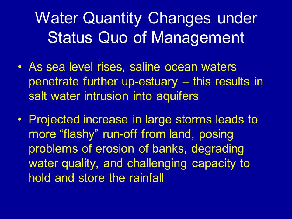 Water Quantity Changes under Status Quo of Management As sea level rises, saline ocean waters penetrate further up-estuary – this results in salt water intrusion into aquifers Projected increase in large storms leads to more flashy run-off from land, posing problems of erosion of banks, degrading water quality, and challenging capacity to hold and store the rainfall