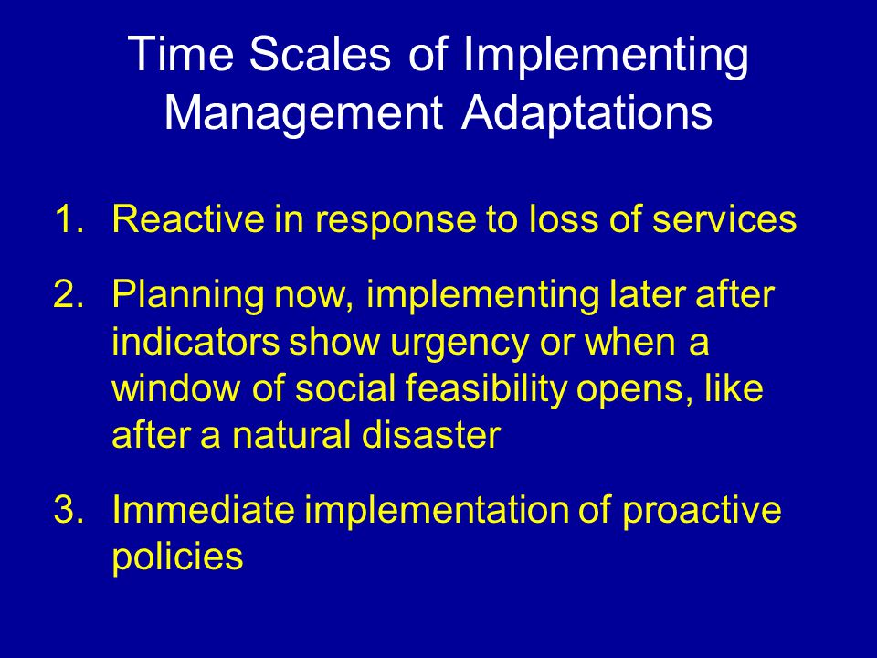 Time Scales of Implementing Management Adaptations 1.Reactive in response to loss of services 2.Planning now, implementing later after indicators show urgency or when a window of social feasibility opens, like after a natural disaster 3.Immediate implementation of proactive policies