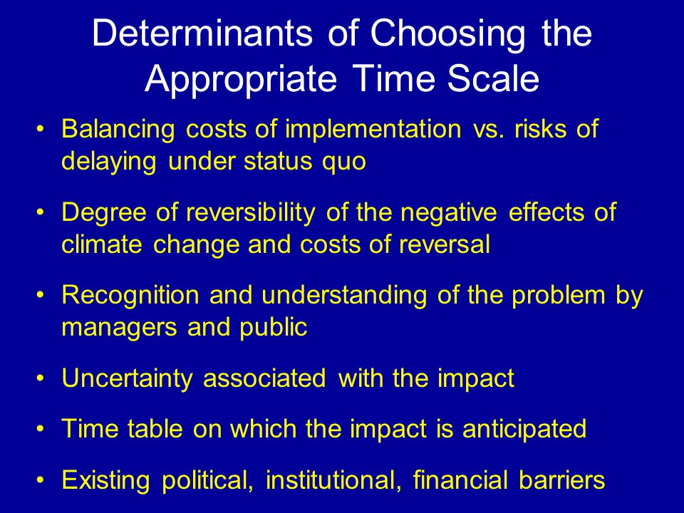 Determinants of Choosing the Appropriate Time Scale Balancing costs of implementation vs. risks of delaying under status quo Degree of reversibility o