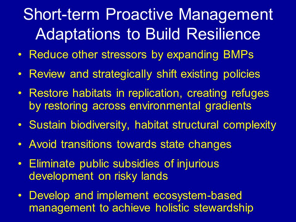 Short-term Proactive Management Adaptations to Build Resilience Reduce other stressors by expanding BMPs Review and strategically shift existing policies Restore habitats in replication, creating refuges by restoring across environmental gradients Sustain biodiversity, habitat structural complexity Avoid transitions towards state changes Eliminate public subsidies of injurious development on risky lands Develop and implement ecosystem-based management to achieve holistic stewardship