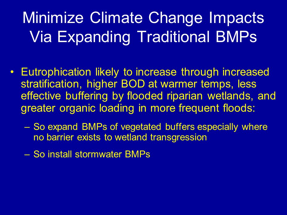 Minimize Climate Change Impacts Via Expanding Traditional BMPs Eutrophication likely to increase through increased stratification, higher BOD at warme