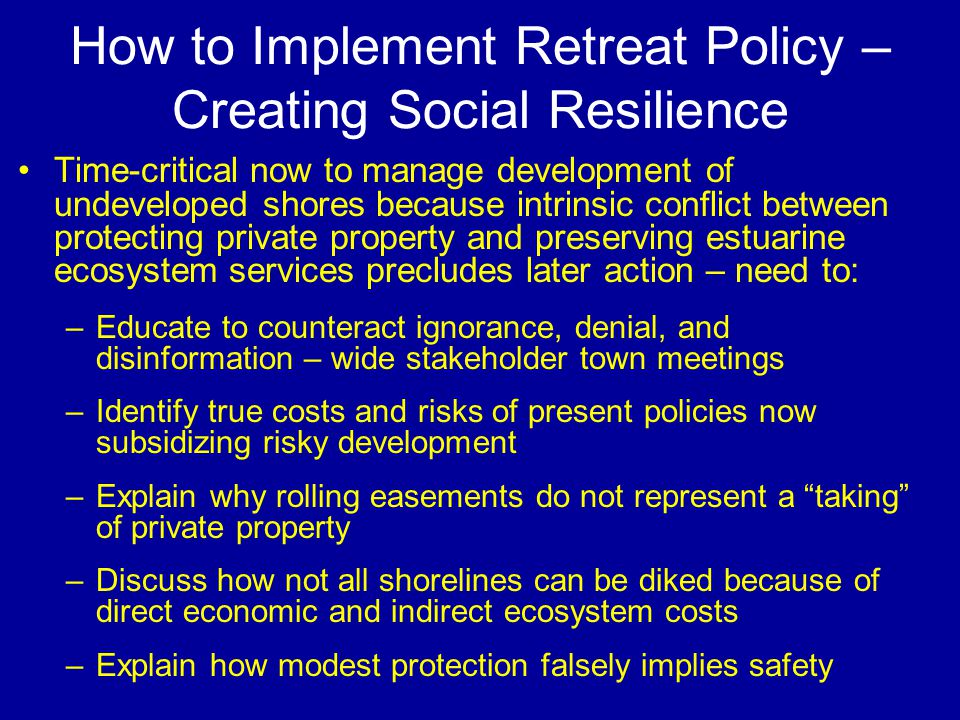 How to Implement Retreat Policy – Creating Social Resilience Time-critical now to manage development of undeveloped shores because intrinsic conflict between protecting private property and preserving estuarine ecosystem services precludes later action – need to: –Educate to counteract ignorance, denial, and disinformation – wide stakeholder town meetings –Identify true costs and risks of present policies now subsidizing risky development –Explain why rolling easements do not represent a taking of private property –Discuss how not all shorelines can be diked because of direct economic and indirect ecosystem costs –Explain how modest protection falsely implies safety