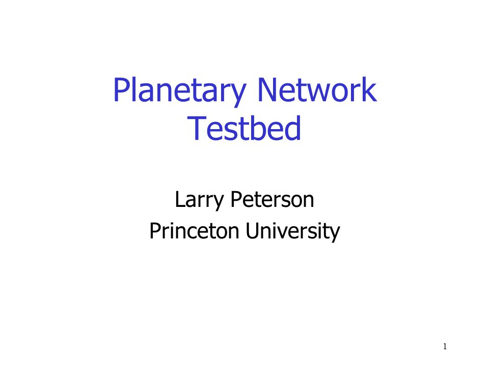 1 Planetary Network Testbed Larry Peterson Princeton University