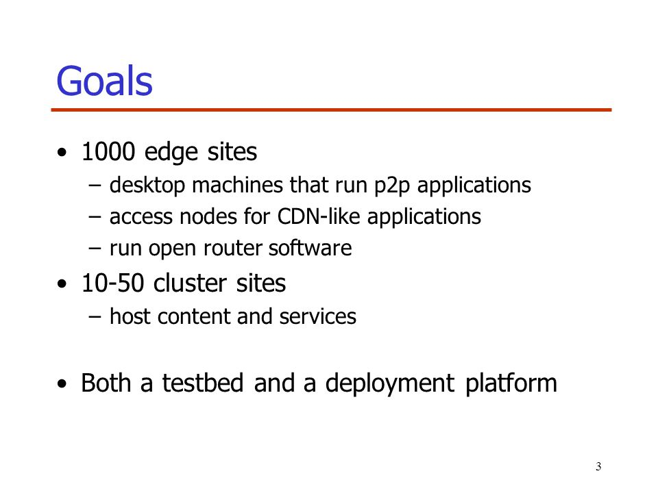 3 Goals 1000 edge sites –desktop machines that run p2p applications –access nodes for CDN-like applications –run open router software 10-50 cluster si