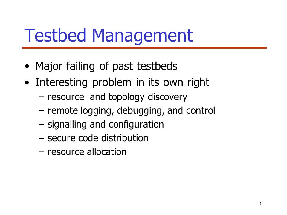 6 Testbed Management Major failing of past testbeds Interesting problem in its own right –resource and topology discovery –remote logging, debugging,