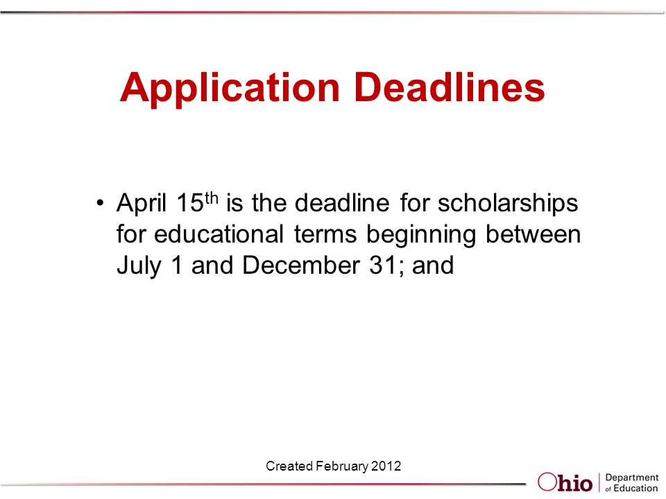 Application Deadlines April 15 th is the deadline for scholarships for educational terms beginning between July 1 and December 31; and Created February 2012