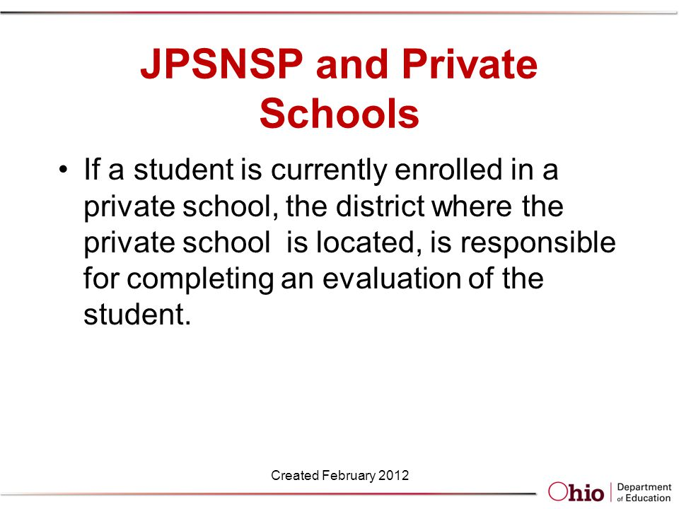 JPSNSP and Private Schools If a student is currently enrolled in a private school, the district where the private school is located, is responsible for completing an evaluation of the student.