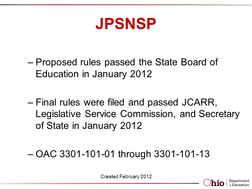 JPSNSP –Proposed rules passed the State Board of Education in January 2012 –Final rules were filed and passed JCARR, Legislative Service Commission, and Secretary of State in January 2012 –OAC 3301-101-01 through 3301-101-13 Created February 2012