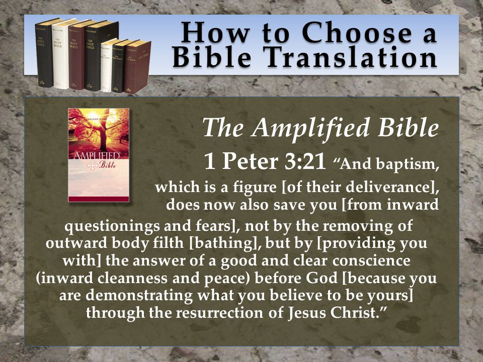 How to Choose a Bible Translation The Amplified Bible 1 Peter 3:21 And baptism, which is a figure [of their deliverance], does now also save you [from inward questionings and fears], not by the removing of outward body filth [bathing], but by [providing you with] the answer of a good and clear conscience (inward cleanness and peace) before God [because you are demonstrating what you believe to be yours] through the resurrection of Jesus Christ.