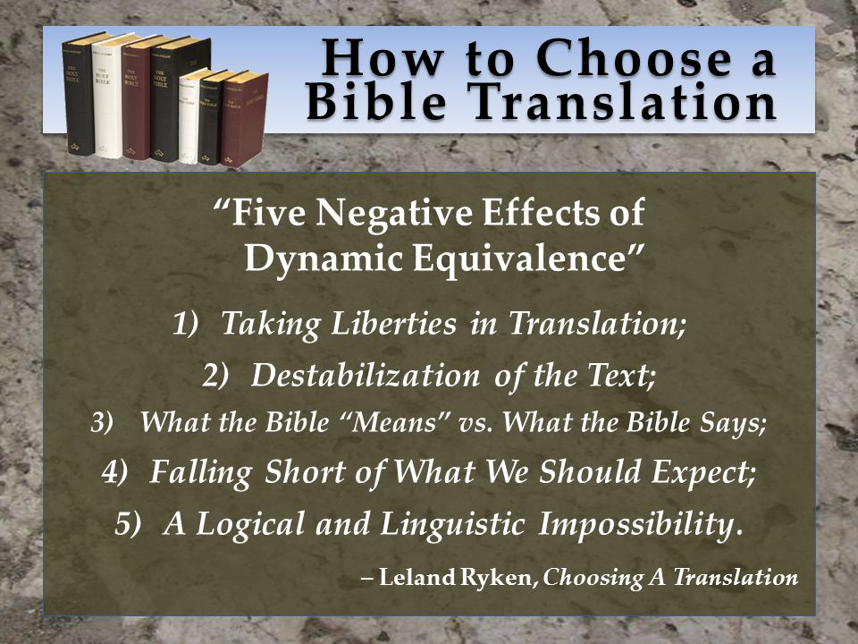How to Choose a Bible Translation Five Negative Effects of Dynamic Equivalence 1)Taking Liberties in Translation; 2)Destabilization of the Text; 3)What the Bible Means vs.