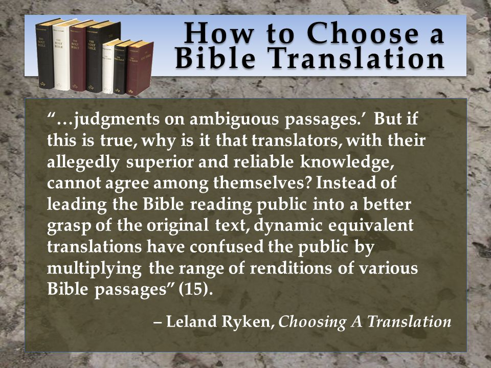 How to Choose a Bible Translation …judgments on ambiguous passages.' But if this is true, why is it that translators, with their allegedly superior and reliable knowledge, cannot agree among themselves.
