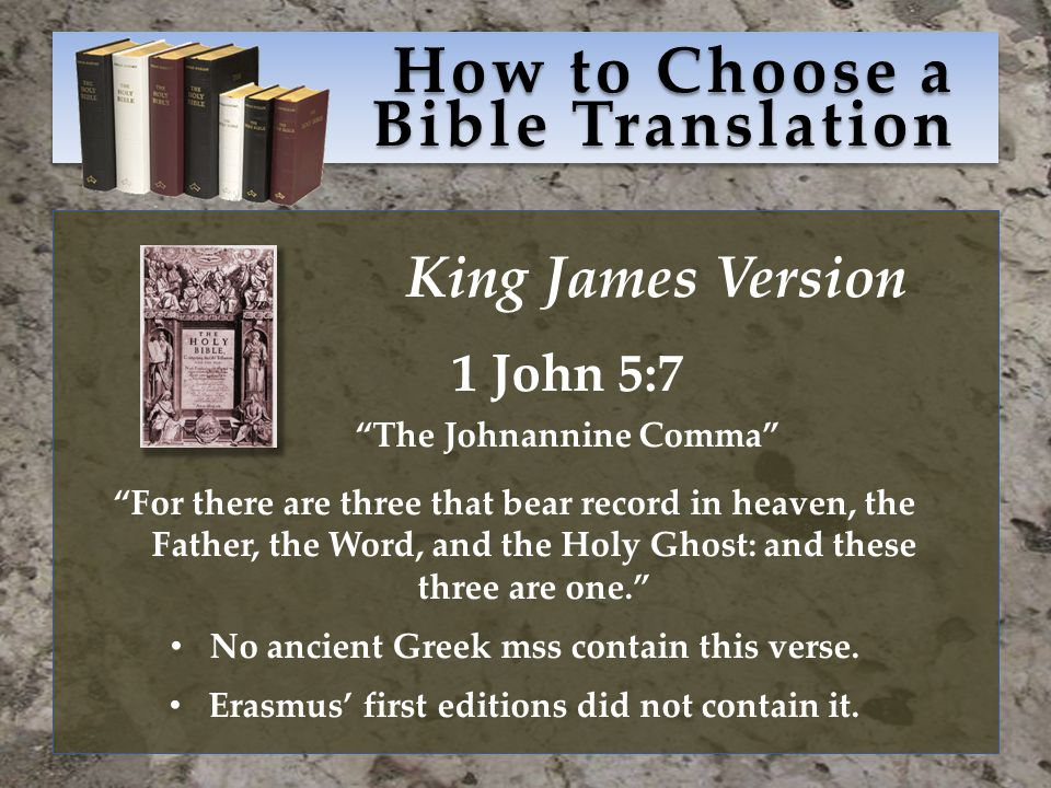 How to Choose a Bible Translation King James Version 1 John 5:7 The Johnannine Comma For there are three that bear record in heaven, the Father, the Word, and the Holy Ghost: and these three are one. No ancient Greek mss contain this verse.