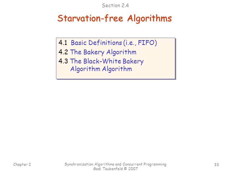 33 Chapter 2 Synchronization Algorithms and Concurrent Programming Gadi Taubenfeld © 2007 4.1 Basic Definitions (i.e., FIFO) 4.2 The Bakery Algorithm 4.3 The Black-White Bakery Algorithm Algorithm 4.1 Basic Definitions (i.e., FIFO) 4.2 The Bakery Algorithm 4.3 The Black-White Bakery Algorithm Algorithm Starvation-free Algorithms Section 2.4