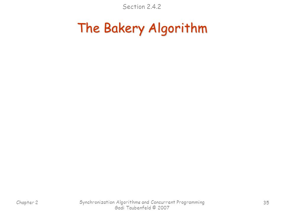 35 Chapter 2 Synchronization Algorithms and Concurrent Programming Gadi Taubenfeld © 2007 The Bakery Algorithm Section 2.4.2