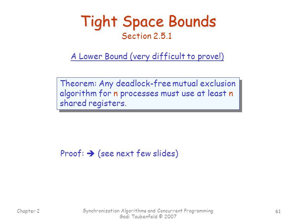 61 Chapter 2 Synchronization Algorithms and Concurrent Programming Gadi Taubenfeld © 2007 Tight Space Bounds Theorem: Any deadlock-free mutual exclusion algorithm for n processes must use at least n shared registers.