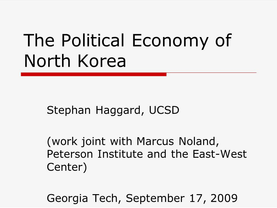 The Political Economy of North Korea Stephan Haggard, UCSD (work joint with Marcus Noland, Peterson Institute and the East-West Center) Georgia Tech, September 17, 2009