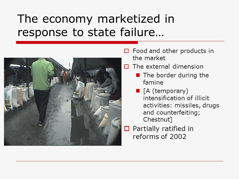 The economy marketized in response to state failure…  Food and other products in the market  The external dimension The border during the famine [A (temporary) intensification of illicit activities: missiles, drugs and counterfeiting; Chestnut]  Partially ratified in reforms of 2002