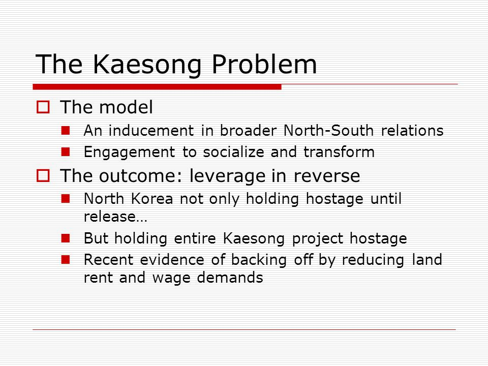 The Kaesong Problem  The model An inducement in broader North-South relations Engagement to socialize and transform  The outcome: leverage in reverse North Korea not only holding hostage until release… But holding entire Kaesong project hostage Recent evidence of backing off by reducing land rent and wage demands