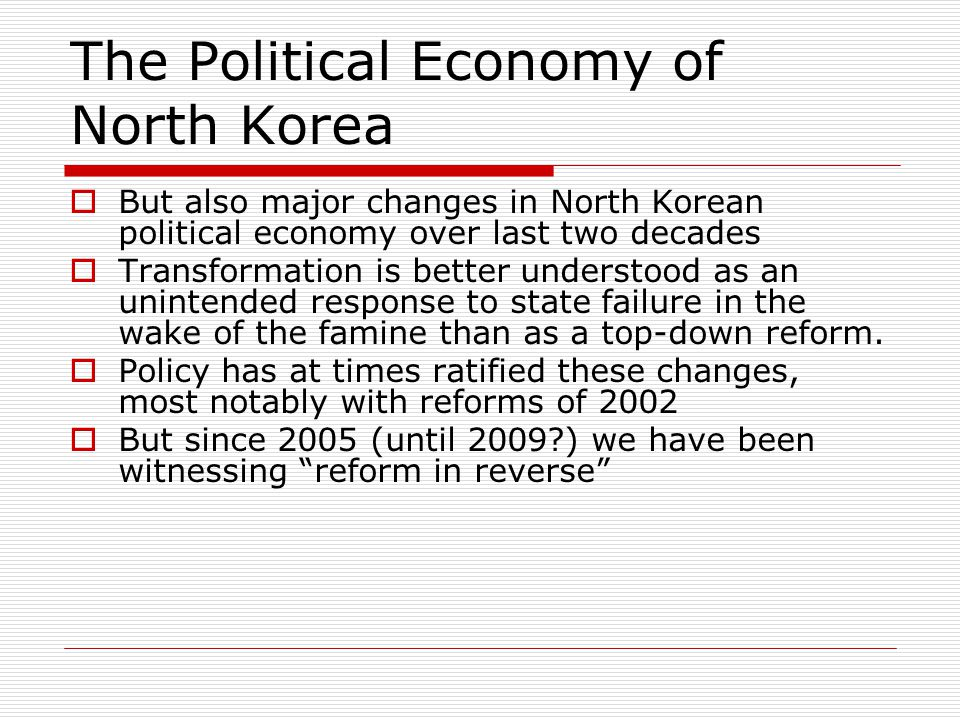 The Political Economy of North Korea  But also major changes in North Korean political economy over last two decades  Transformation is better understood as an unintended response to state failure in the wake of the famine than as a top-down reform.