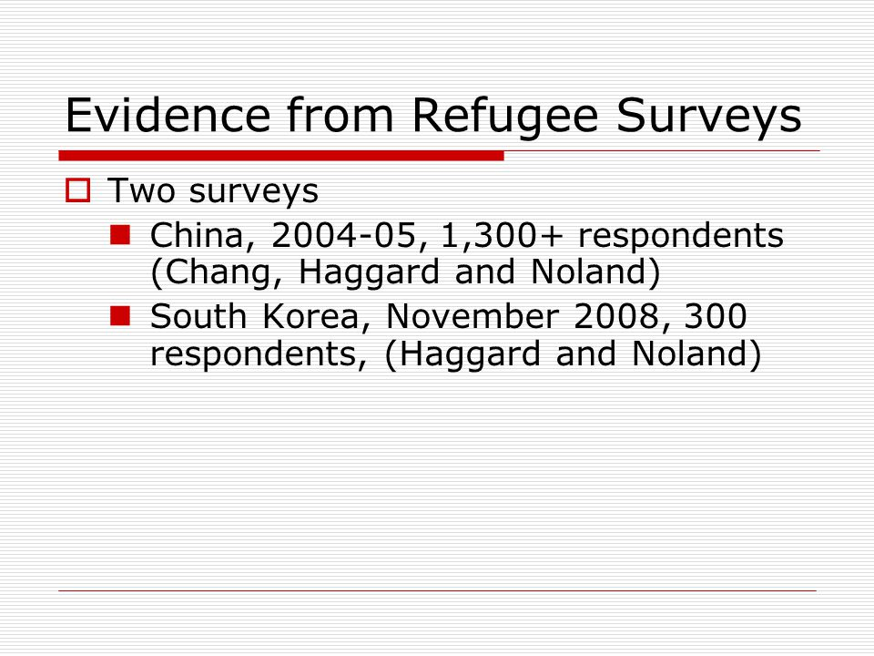 Evidence from Refugee Surveys  Two surveys China, 2004-05, 1,300+ respondents (Chang, Haggard and Noland) South Korea, November 2008, 300 respondents, (Haggard and Noland)
