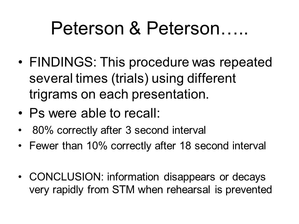 Peterson & Peterson….. FINDINGS: This procedure was repeated several times (trials) using different trigrams on each presentation. Ps were able to rec