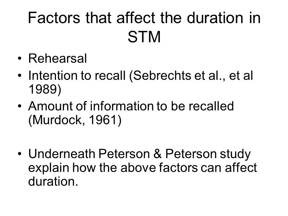 Factors that affect the duration in STM Rehearsal Intention to recall (Sebrechts et al., et al 1989) Amount of information to be recalled (Murdock, 1961) Underneath Peterson & Peterson study explain how the above factors can affect duration.
