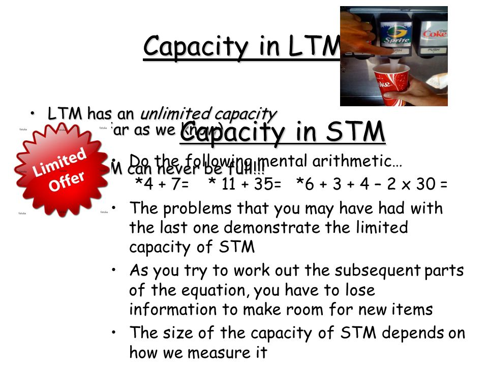 Capacity in LTM LTM has an unlimited capacity (as far as we know)LTM has an unlimited capacity (as far as we know) Your LTM can never be full!!!Your LTM can never be full!!.