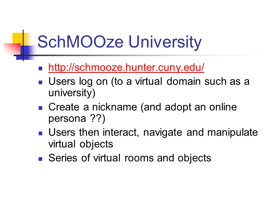 SchMOOze University http://schmooze.hunter.cuny.edu/ Users log on (to a virtual domain such as a university) Create a nickname (and adopt an online persona ??) Users then interact, navigate and manipulate virtual objects Series of virtual rooms and objects