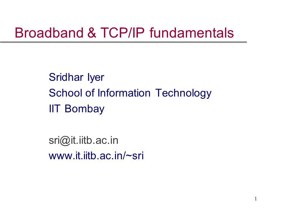 1 Broadband & TCP/IP fundamentals Sridhar Iyer School of Information Technology IIT Bombay sri@it.iitb.ac.in www.it.iitb.ac.in/~sri