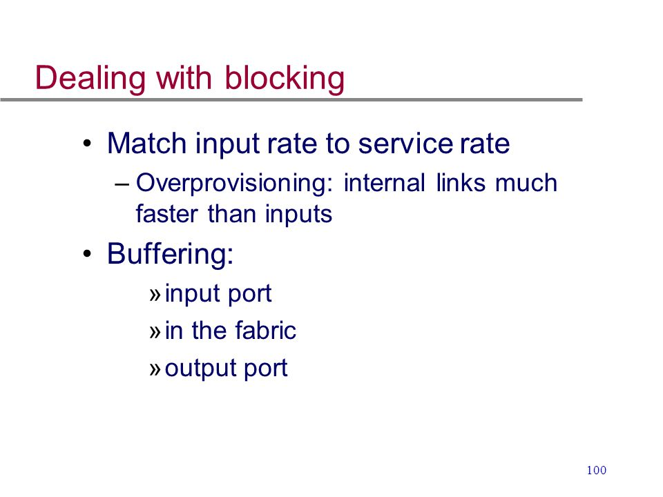 100 Dealing with blocking Match input rate to service rate –Overprovisioning: internal links much faster than inputs Buffering: »input port »in the fa