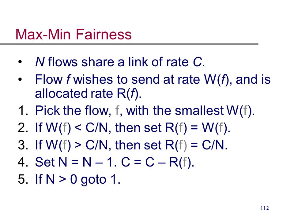 112 Max-Min Fairness N flows share a link of rate C. Flow f wishes to send at rate W(f), and is allocated rate R(f). 1.Pick the flow, f, with the smal