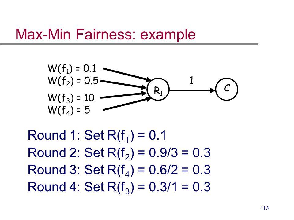 113 1 W(f 1 ) = 0.1 W(f 3 ) = 10 R1R1 C W(f 4 ) = 5 W(f 2 ) = 0.5 Max-Min Fairness: example Round 1: Set R(f 1 ) = 0.1 Round 2: Set R(f 2 ) = 0.9/3 =