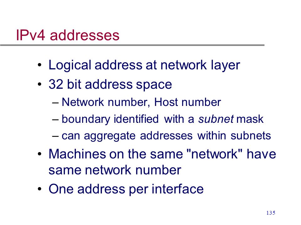 135 IPv4 addresses Logical address at network layer 32 bit address space –Network number, Host number –boundary identified with a subnet mask –can agg