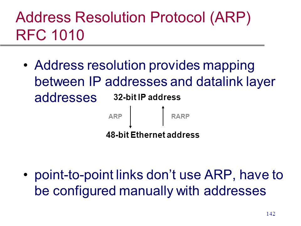 142 Address Resolution Protocol (ARP) RFC 1010 Address resolution provides mapping between IP addresses and datalink layer addresses point-to-point li