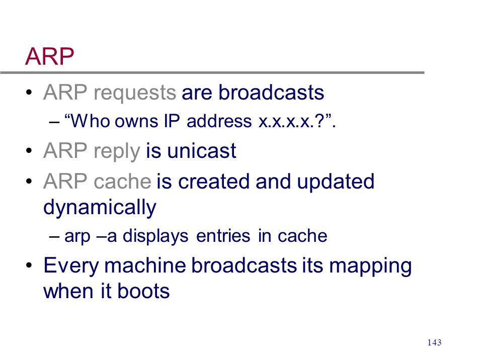 """143 ARP ARP requests are broadcasts –""""Who owns IP address x.x.x.x.?"""". ARP reply is unicast ARP cache is created and updated dynamically –arp –a displa"""