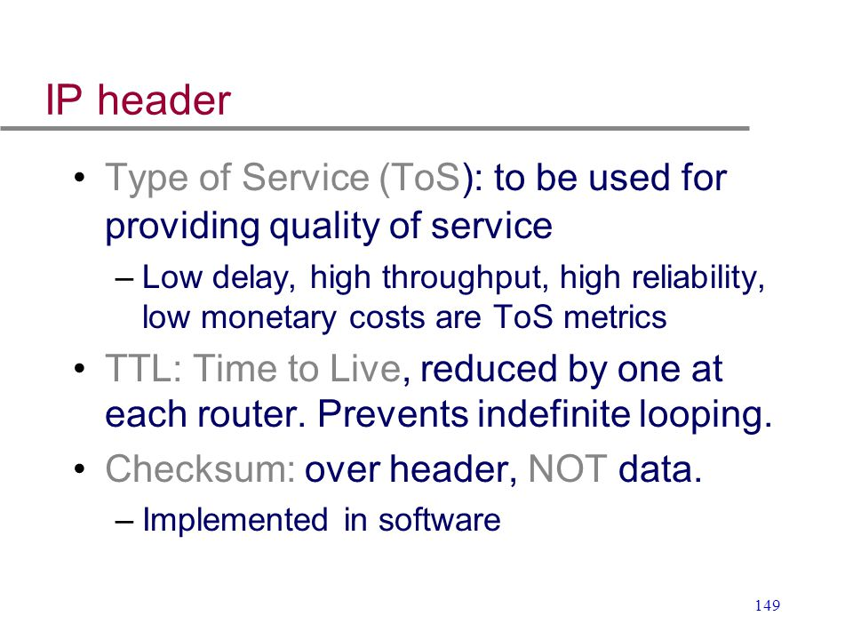 149 IP header Type of Service (ToS): to be used for providing quality of service –Low delay, high throughput, high reliability, low monetary costs are