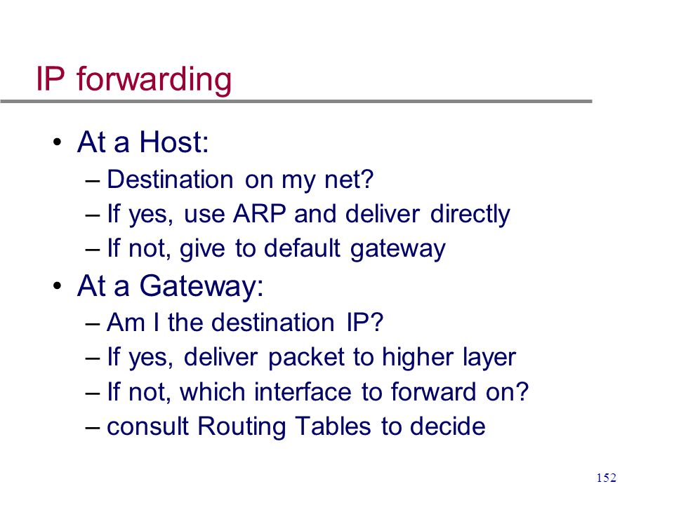 152 IP forwarding At a Host: –Destination on my net? –If yes, use ARP and deliver directly –If not, give to default gateway At a Gateway: –Am I the de