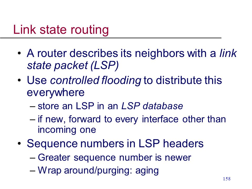 158 Link state routing A router describes its neighbors with a link state packet (LSP) Use controlled flooding to distribute this everywhere –store an