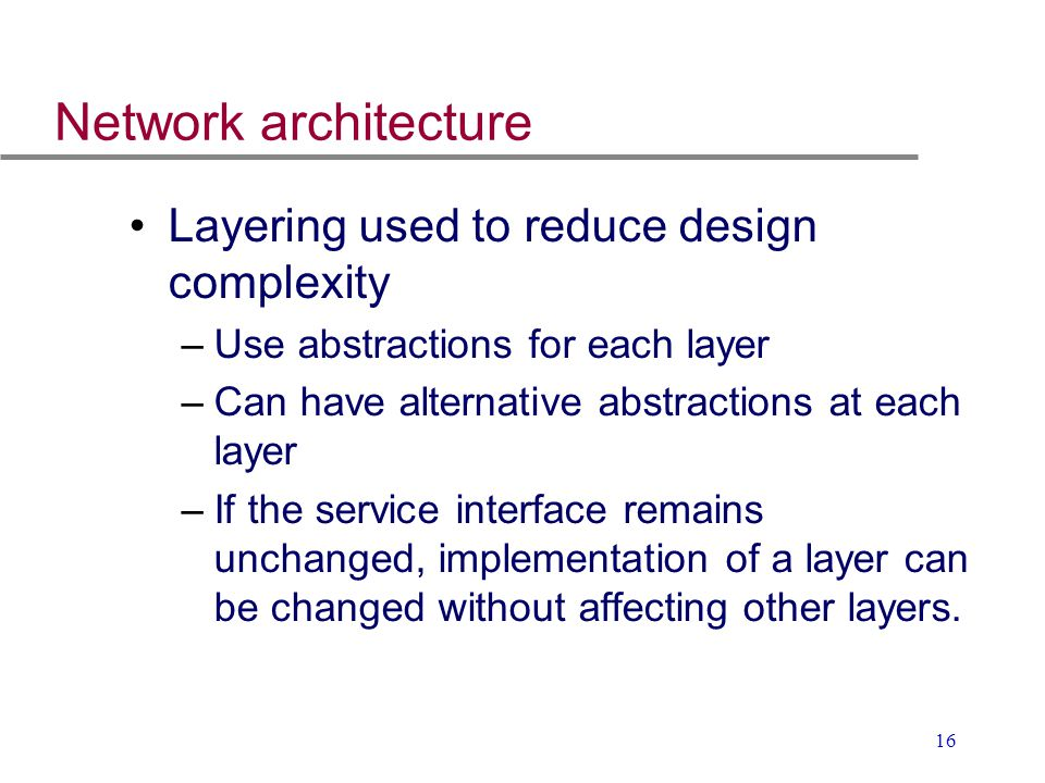 16 Network architecture Layering used to reduce design complexity –Use abstractions for each layer –Can have alternative abstractions at each layer –I