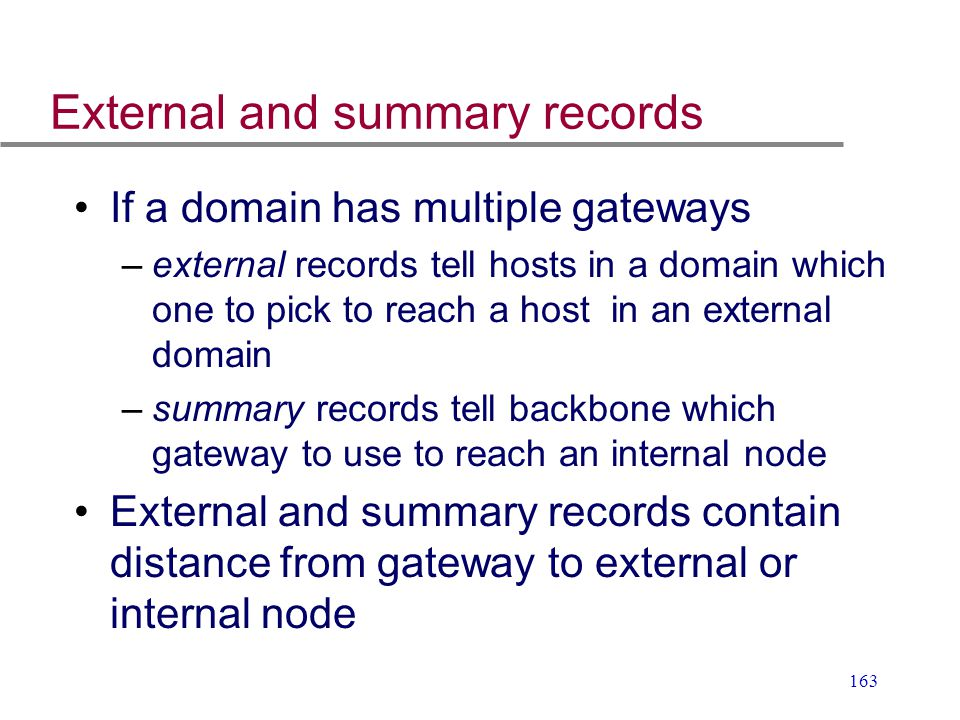 163 External and summary records If a domain has multiple gateways –external records tell hosts in a domain which one to pick to reach a host in an ex