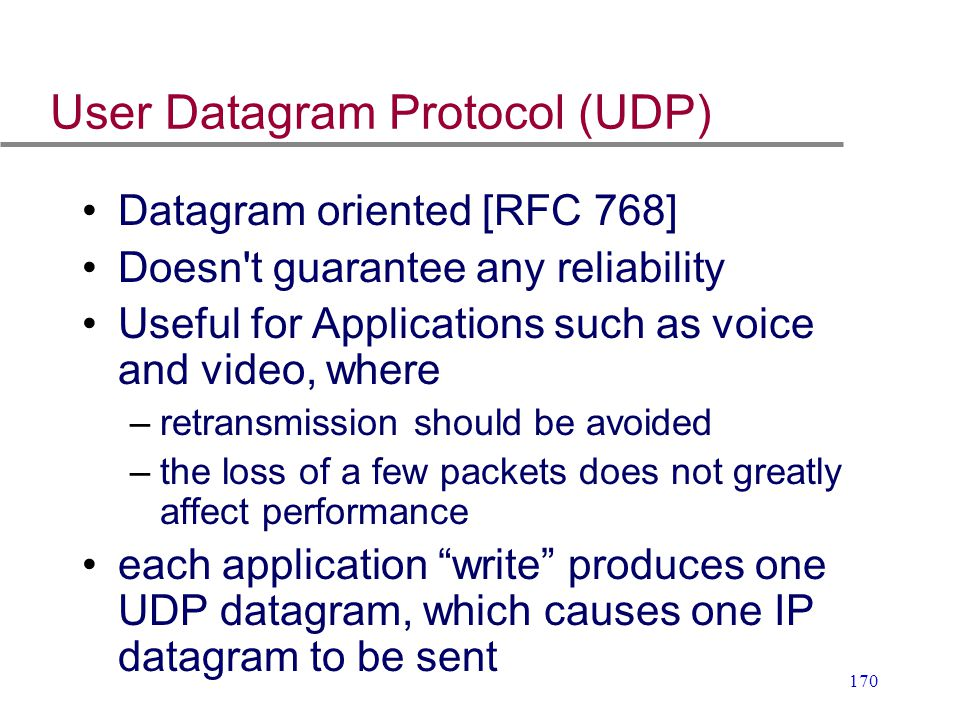 170 User Datagram Protocol (UDP) Datagram oriented [RFC 768] Doesn't guarantee any reliability Useful for Applications such as voice and video, where