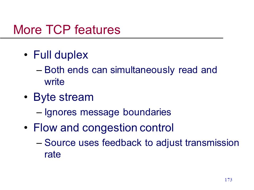 173 More TCP features Full duplex –Both ends can simultaneously read and write Byte stream –Ignores message boundaries Flow and congestion control –So