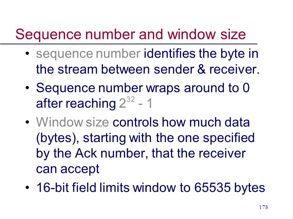 178 Sequence number and window size sequence number identifies the byte in the stream between sender & receiver. Sequence number wraps around to 0 aft
