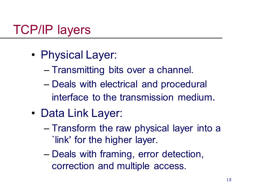 18 TCP/IP layers Physical Layer: –Transmitting bits over a channel. –Deals with electrical and procedural interface to the transmission medium. Data L